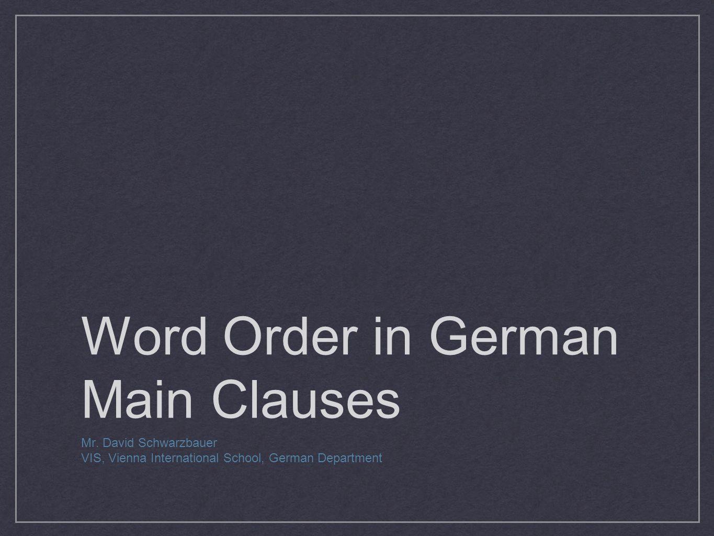 Word Order in German Main Clauses Mr. David Schwarzbauer VIS, Vienna International School, German Department
