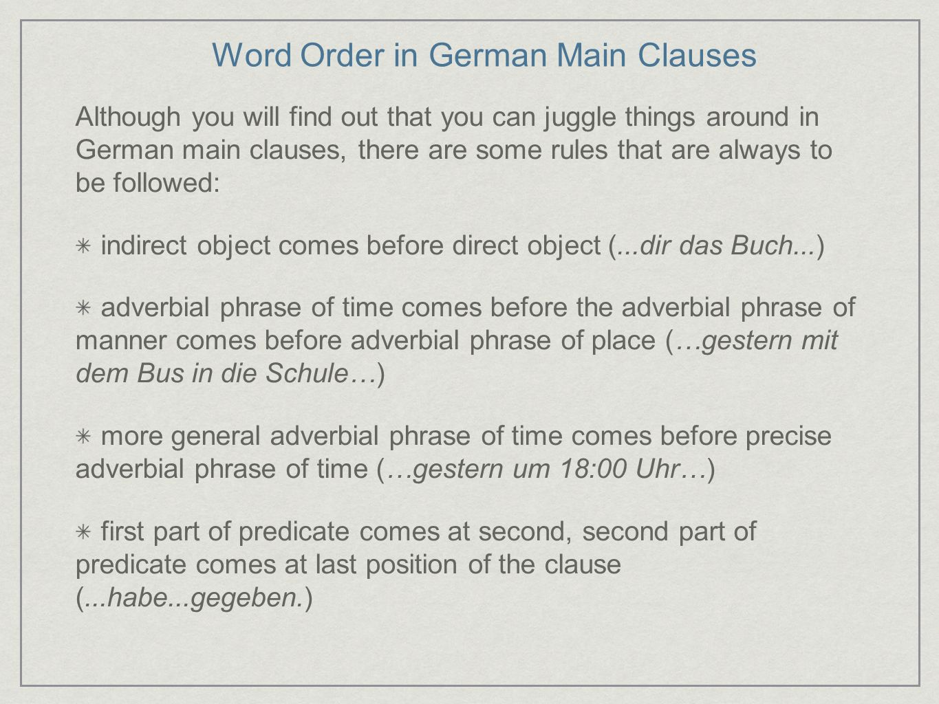 Word Order in German Main Clauses Although you will find out that you can juggle things around in German main clauses, there are some rules that are a