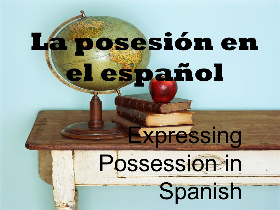 La posesión en el español Expressing Possession in Spanish