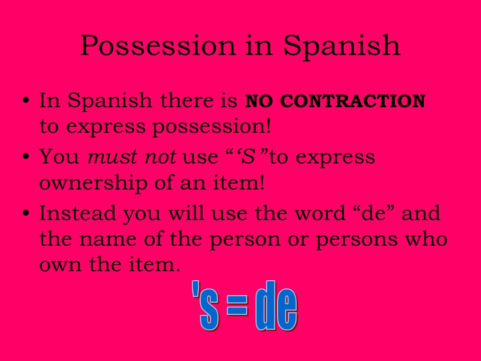 Possession in Spanish In Spanish there is NO CONTRACTION to express possession! You must not use S to express ownership of an item! Instead you will u