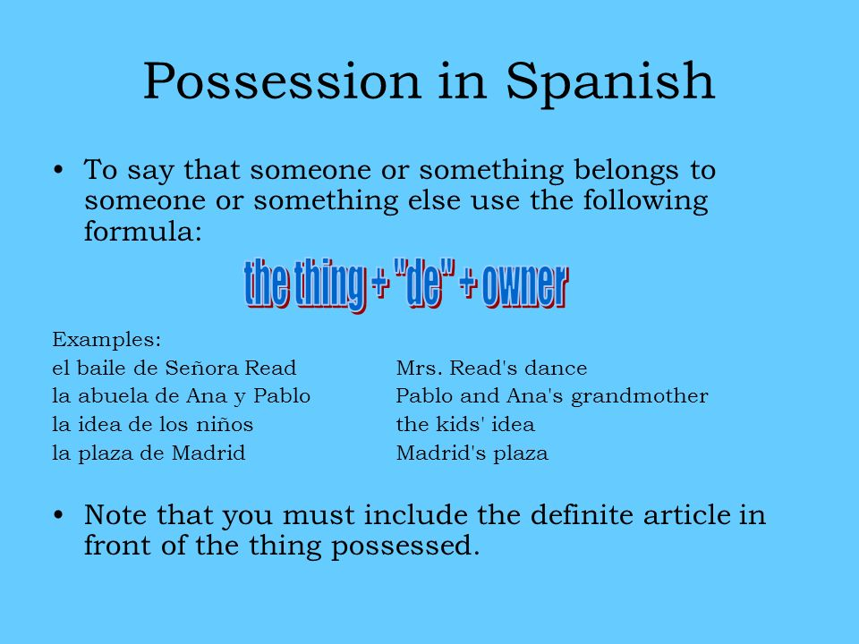 Possession in Spanish To say that someone or something belongs to someone or something else use the following formula: Examples: el baile de Señora Re