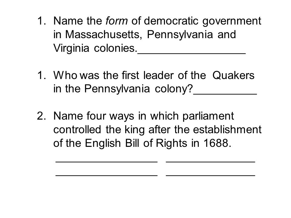 1.Name the form of democratic government in Massachusetts, Pennsylvania and Virginia colonies._________________ 1.Who was the first leader of the Quak