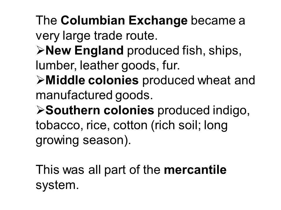 The Columbian Exchange became a very large trade route. New England produced fish, ships, lumber, leather goods, fur. Middle colonies produced wheat a