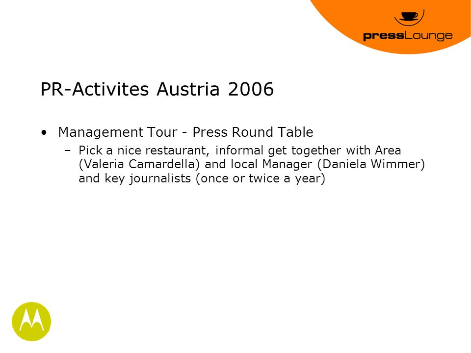 PR-Activites Austria 2006 Management Tour - Press Round Table –Pick a nice restaurant, informal get together with Area (Valeria Camardella) and local Manager (Daniela Wimmer) and key journalists (once or twice a year)