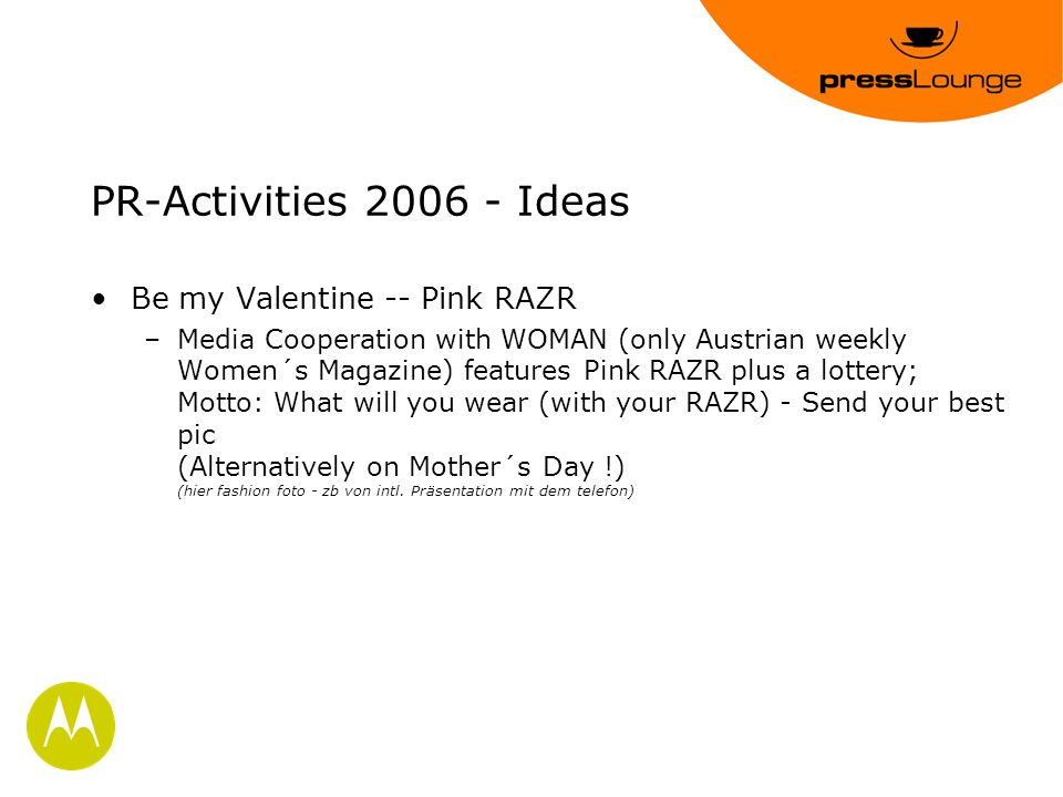 PR-Activities 2006 - Ideas Be my Valentine -- Pink RAZR –Media Cooperation with WOMAN (only Austrian weekly Women´s Magazine) features Pink RAZR plus a lottery; Motto: What will you wear (with your RAZR) - Send your best pic (Alternatively on Mother´s Day !) (hier fashion foto - zb von intl.