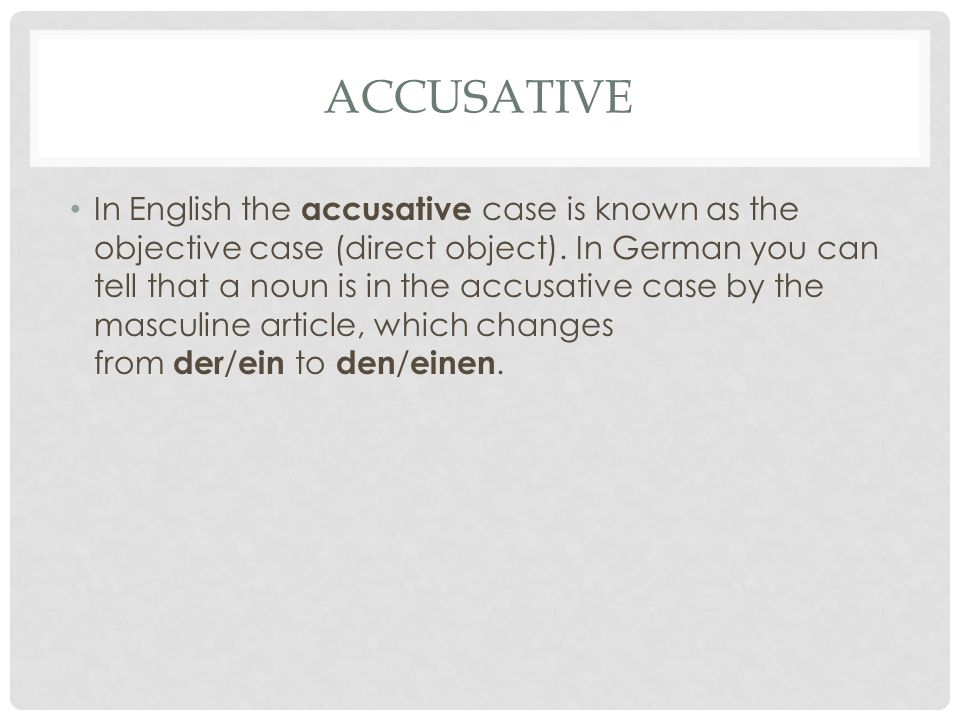 ACCUSATIVE In English the accusative case is known as the objective case (direct object). In German you can tell that a noun is in the accusative case