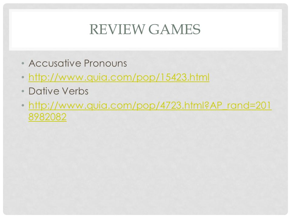 REVIEW GAMES Accusative Pronouns http://www.quia.com/pop/15423.html Dative Verbs http://www.quia.com/pop/4723.html AP_rand=201 8982082 http://www.quia.com/pop/4723.html AP_rand=201 8982082