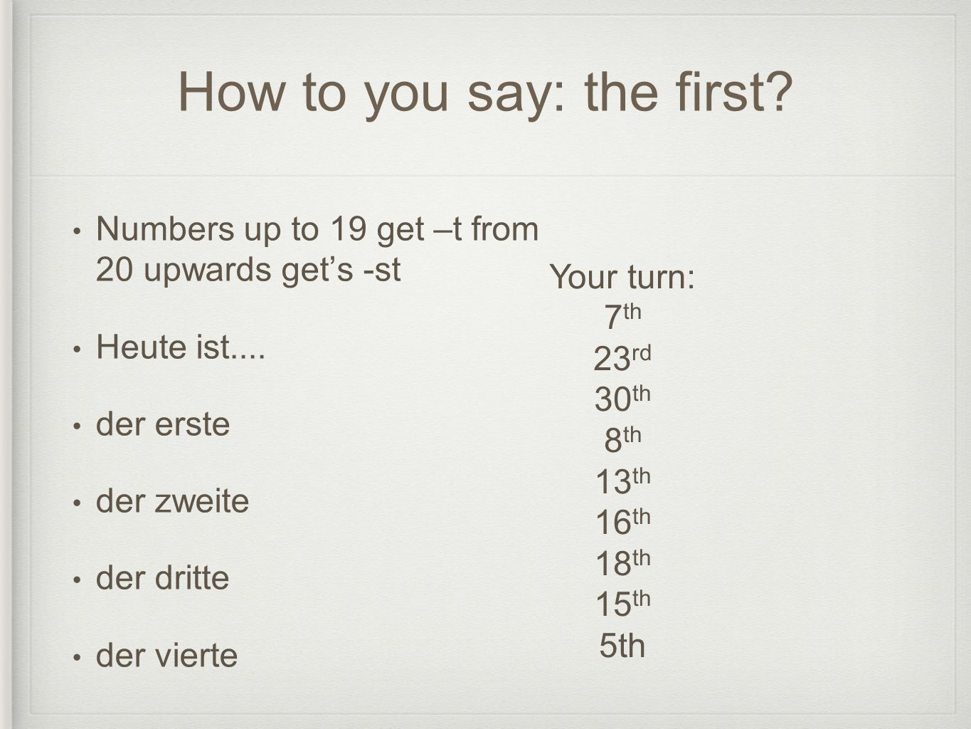 How to you say: the first.Numbers up to 19 get –t from 20 upwards gets -st Heute ist....