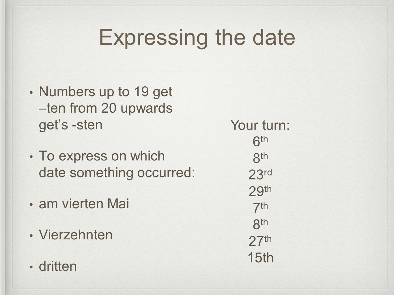 Expressing the date Numbers up to 19 get –ten from 20 upwards gets -sten To express on which date something occurred: am vierten Mai Vierzehnten dritt