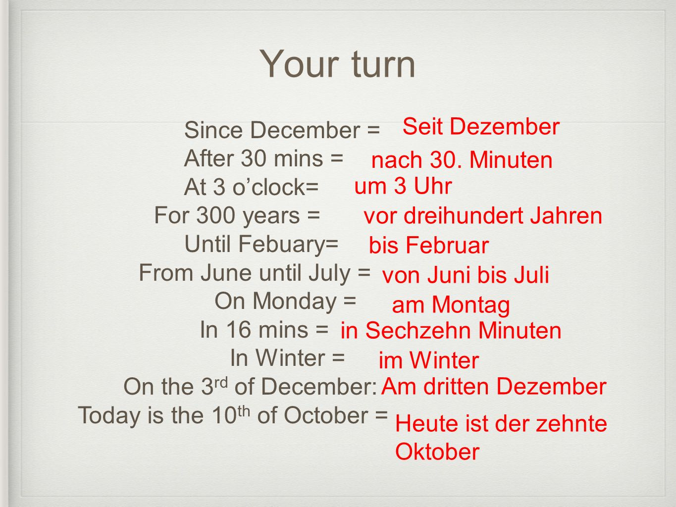 Your turn Since December = After 30 mins = At 3 oclock= For 300 years = Until Febuary= From June until July = On Monday = In 16 mins = In Winter = On the 3 rd of December: Today is the 10 th of October = Seit Dezember nach 30.