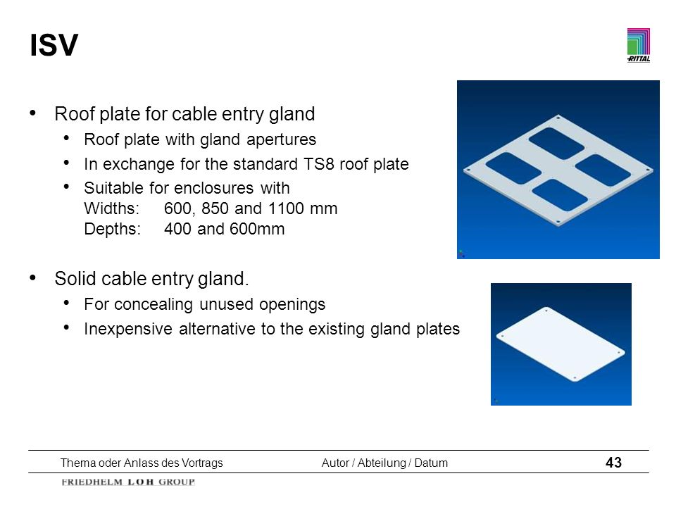 Thema oder Anlass des VortragsAutor / Abteilung / Datum 43 ISV Roof plate for cable entry gland Roof plate with gland apertures In exchange for the st