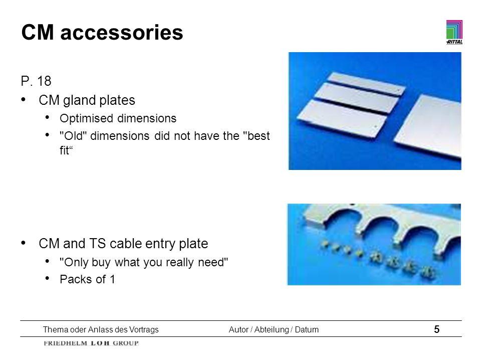Thema oder Anlass des VortragsAutor / Abteilung / Datum 5 CM accessories P. 18 CM gland plates Optimised dimensions