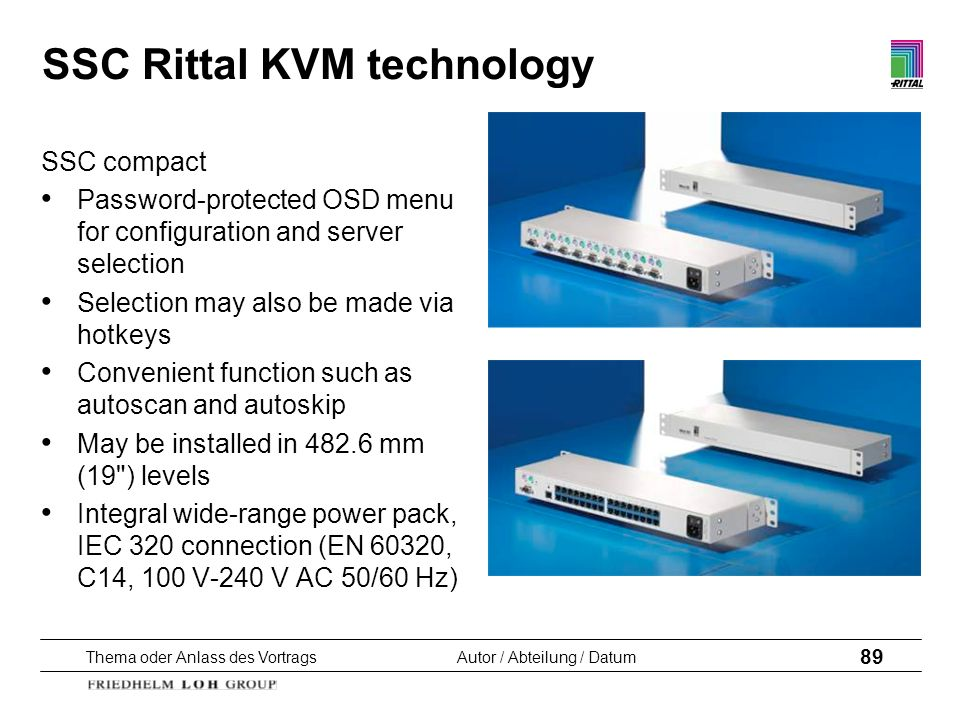 Thema oder Anlass des VortragsAutor / Abteilung / Datum 89 SSC Rittal KVM technology SSC compact Password-protected OSD menu for configuration and ser