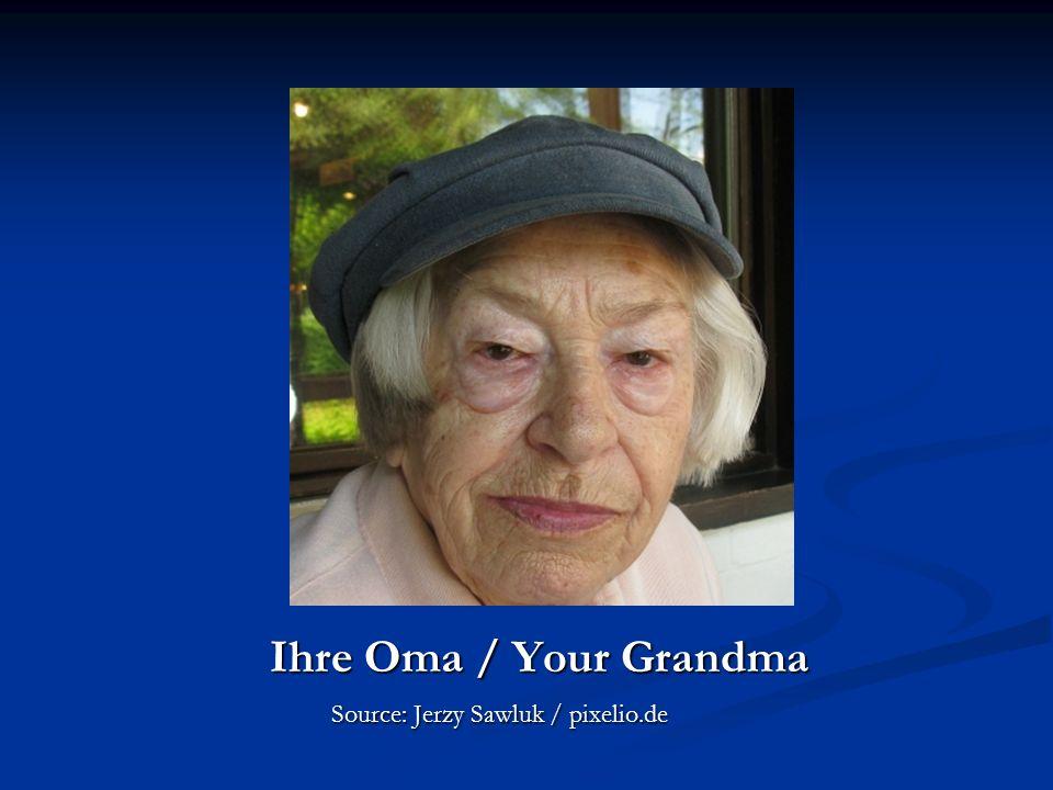 Ihre Oma / Your Grandma Ihre Oma / Your Grandma Source: Jerzy Sawluk / pixelio.de Source: Jerzy Sawluk / pixelio.de