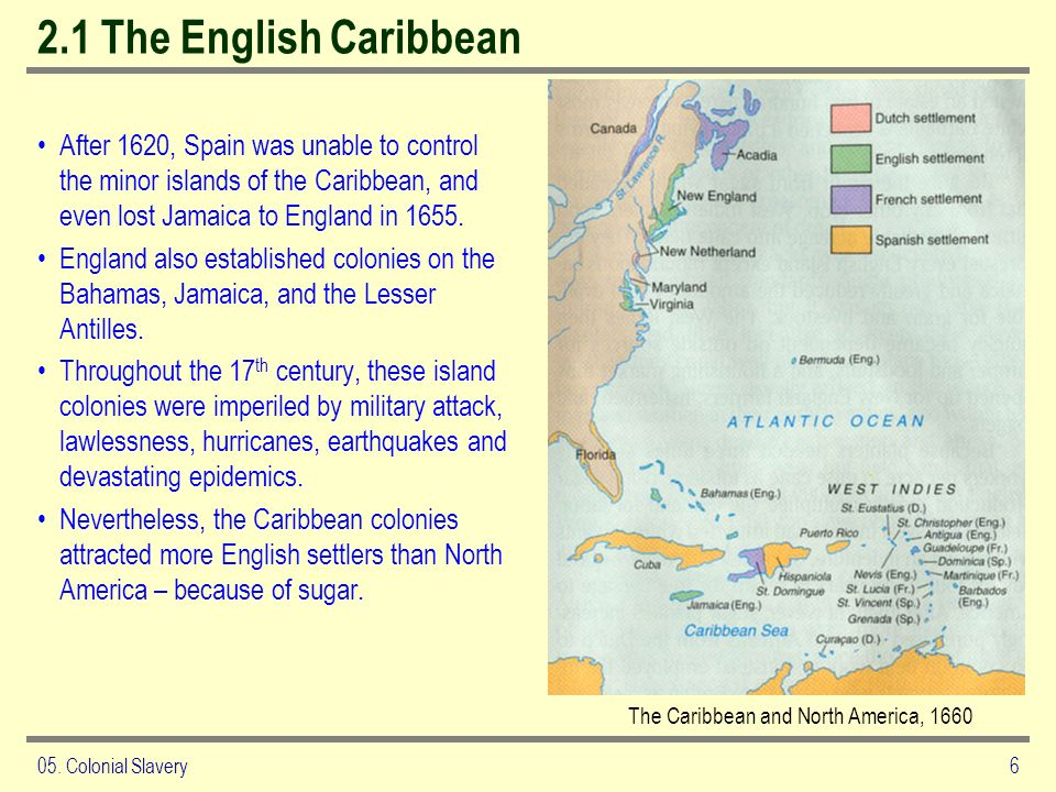 05. Colonial Slavery6 2.1 The English Caribbean After 1620, Spain was unable to control the minor islands of the Caribbean, and even lost Jamaica to E