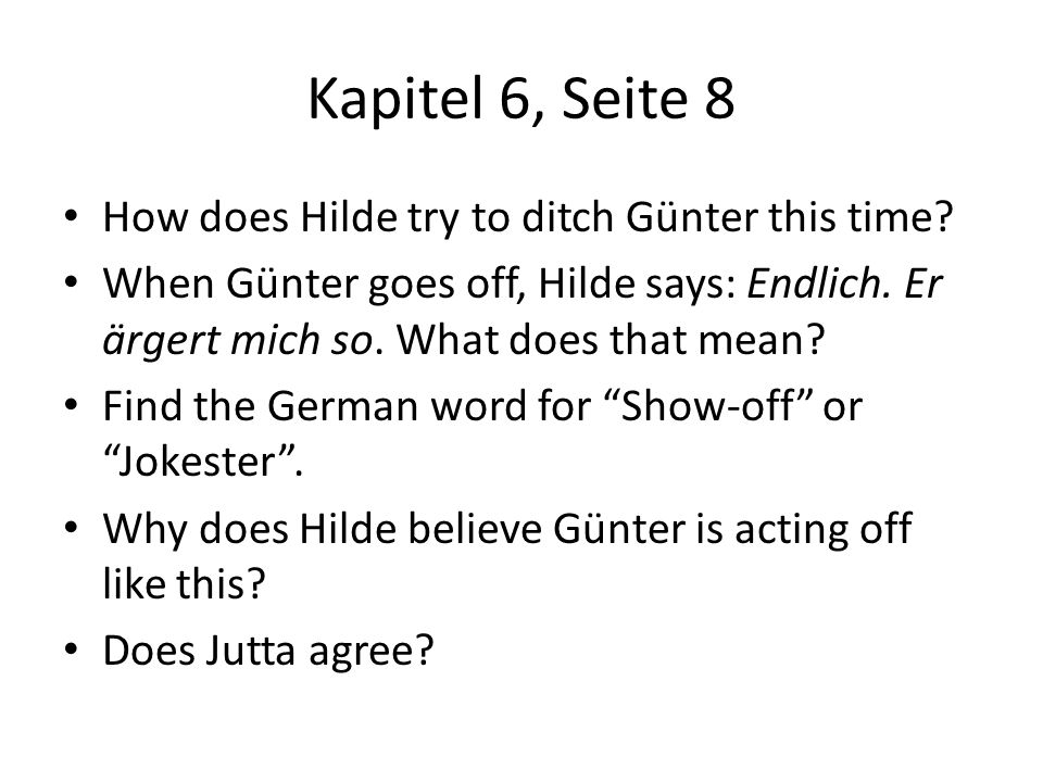 Kapitel 6, Seite 8 How does Hilde try to ditch Günter this time? When Günter goes off, Hilde says: Endlich. Er ärgert mich so. What does that mean? Fi