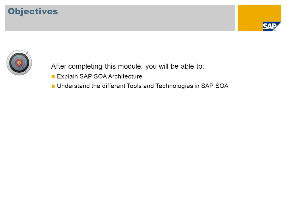 Objectives After completing this module, you will be able to: Explain SAP SOA Architecture Understand the different Tools and Technologies in SAP SOA