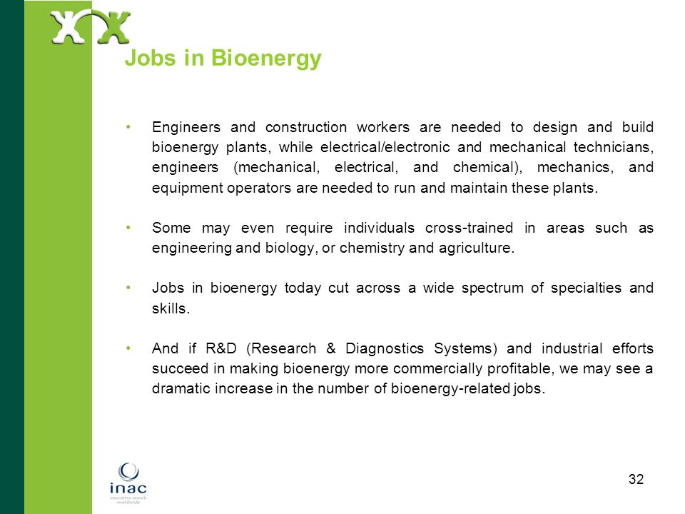 32 Jobs in Bioenergy Engineers and construction workers are needed to design and build bioenergy plants, while electrical/electronic and mechanical te
