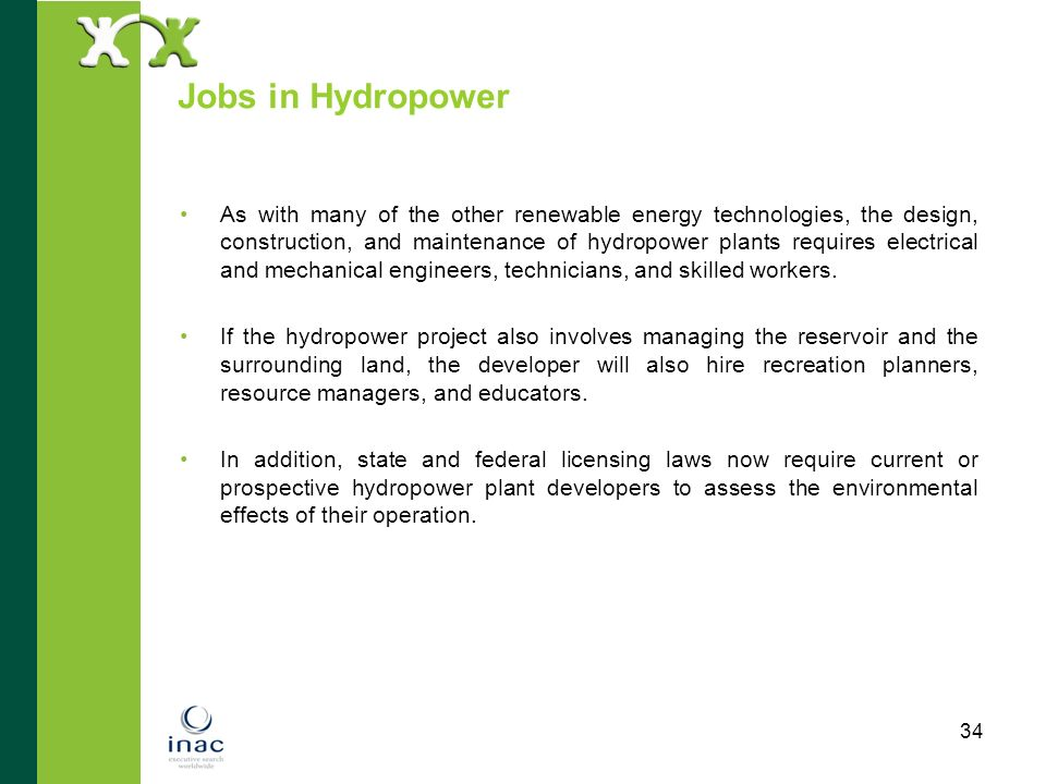 34 Jobs in Hydropower As with many of the other renewable energy technologies, the design, construction, and maintenance of hydropower plants requires
