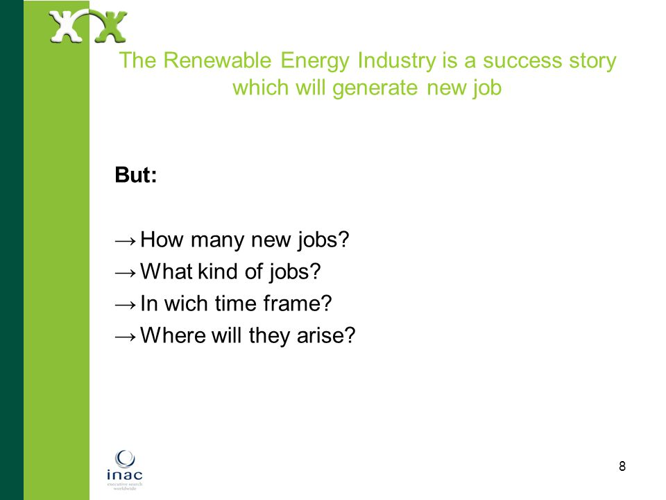 8 The Renewable Energy Industry is a success story which will generate new job But: How many new jobs? What kind of jobs? In wich time frame? Where wi
