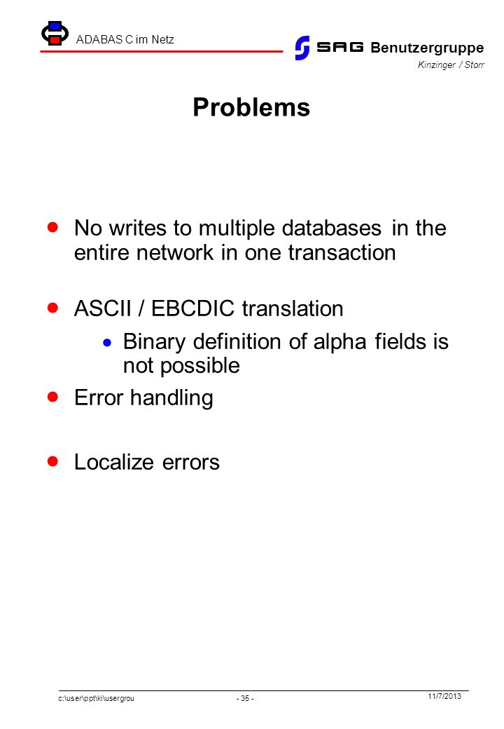 c:\user\ppt\ki\usergrou - 35 - 11/7/2013 Benutzergruppe ADABAS C im Netz Kinzinger / Storr Problems No writes to multiple databases in the entire network in one transaction ASCII / EBCDIC translation Binary definition of alpha fields is not possible Error handling Localize errors