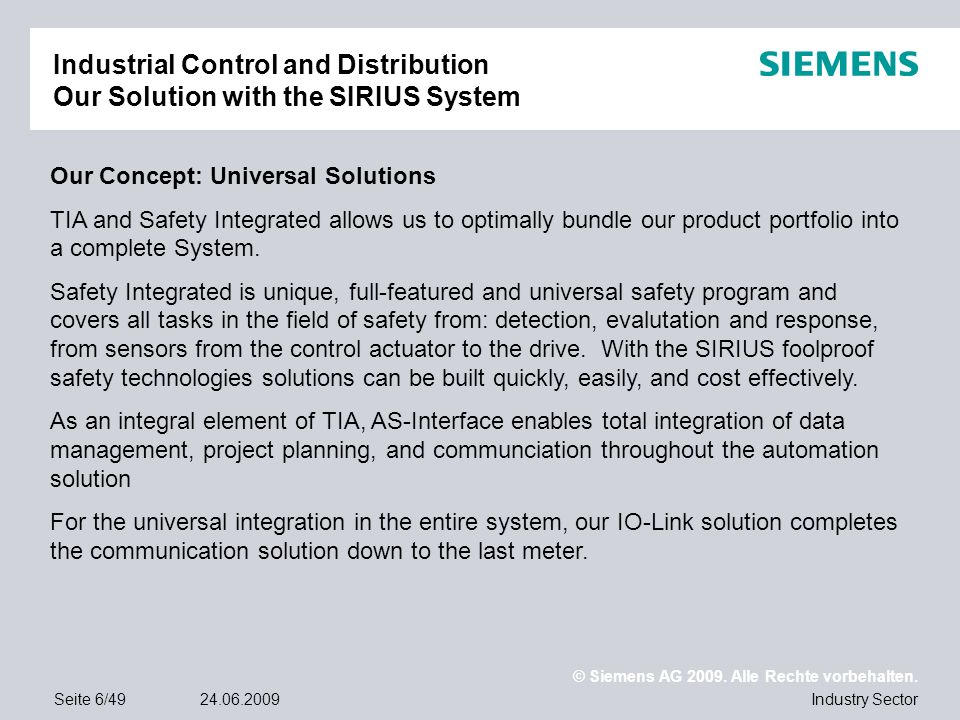 © Siemens AG 2009. Alle Rechte vorbehalten. Industry SectorSeite 6/4924.06.2009 Industrial Control and Distribution Our Solution with the SIRIUS Syste
