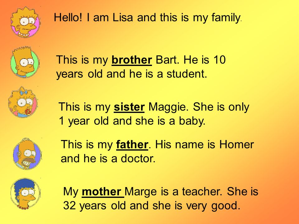 Hello! I am Lisa and this is my family. This is my brother Bart. He is 10 years old and he is a student. This is my sister Maggie. She is only 1 year