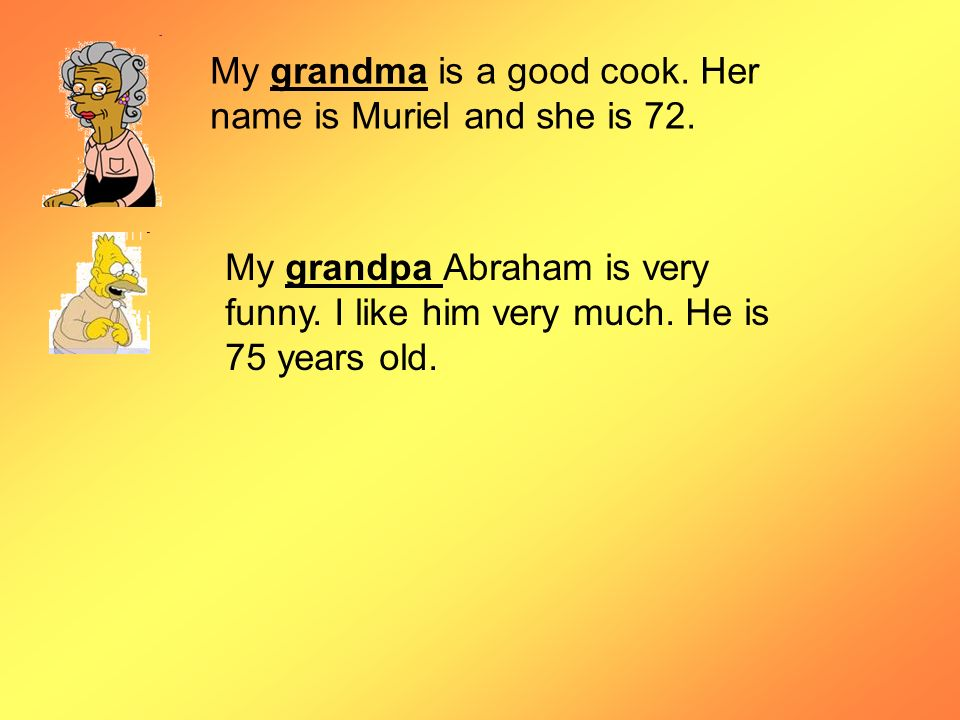 My grandma is a good cook. Her name is Muriel and she is 72. My grandpa Abraham is very funny. I like him very much. He is 75 years old.