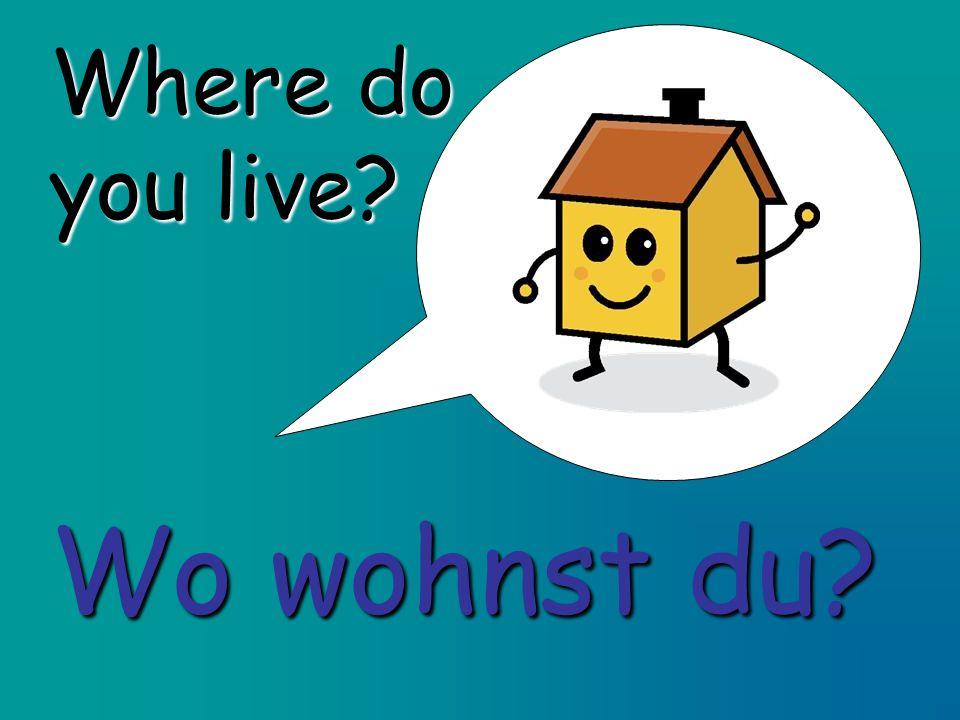 Where do you live? Wo wohnst du?