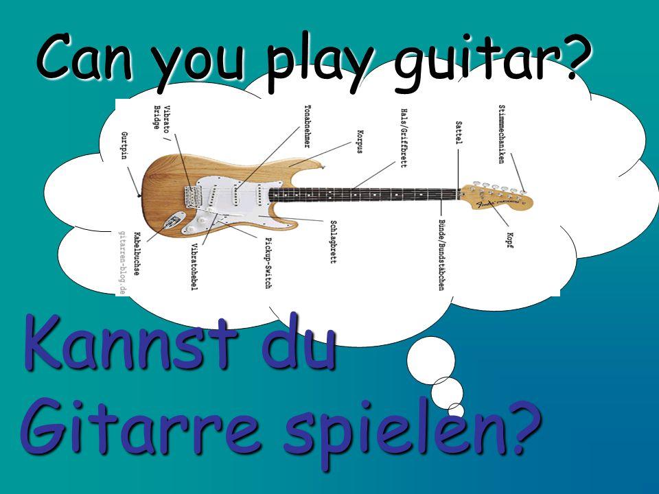 Can you play guitar? Kannst du Gitarre spielen?