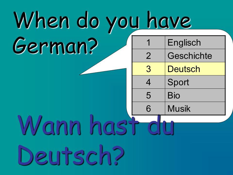 When do you have German? Wann hast du Deutsch? 1Englisch 2Geschichte 3Deutsch 4Sport 5Bio 6Musik