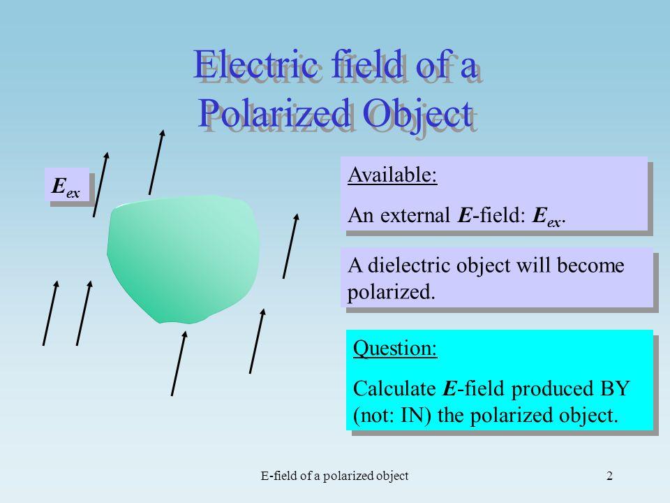 E-field of a polarized object2 Electric field of a Polarized Object Question: Calculate E-field produced BY (not: IN) the polarized object. Question: