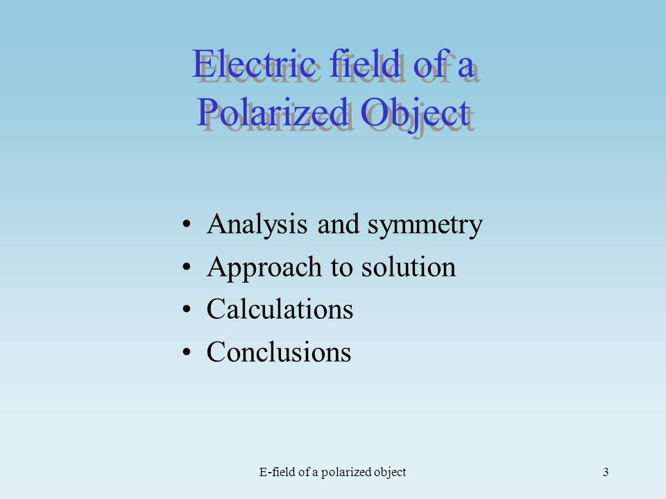 E-field of a polarized object3 Electric field of a Polarized Object Analysis and symmetry Approach to solution Calculations Conclusions