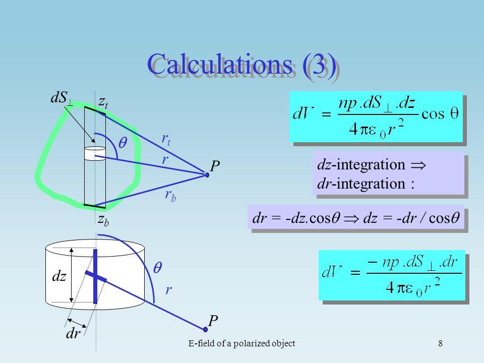 E-field of a polarized object8 Calculations (3) P rbrb rtrt r ztzt zbzb dS dz-integration dr-integration : dr = -dz.cos dz = -dr / cos r dz dr P