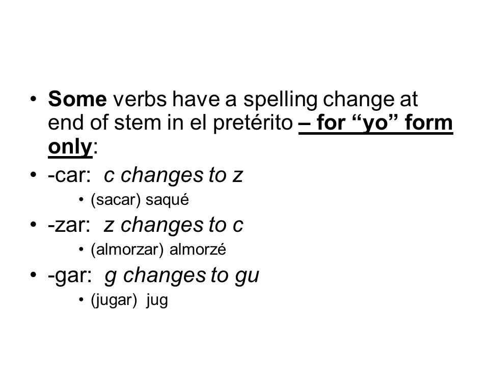 Some verbs have a spelling change at end of stem in el pretérito – for yo form only: -car: c changes to z (sacar) saqué -zar: z changes to c (almorzar