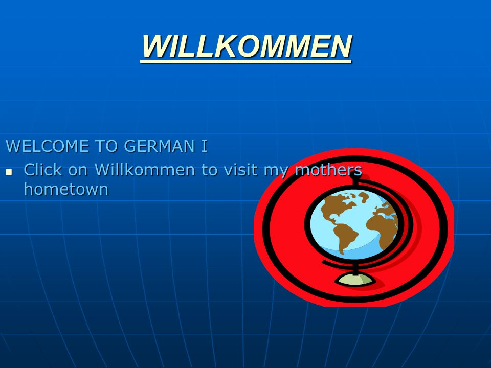 WILLKOMMEN WELCOME TO GERMAN I Click on Willkommen to visit my mothers hometown Click on Willkommen to visit my mothers hometown