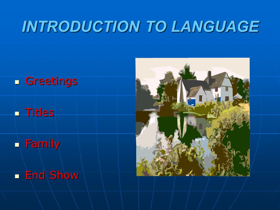 INTRODUCTION TO LANGUAGE Greetings Greetings Titles Titles Family Family End Show End Show