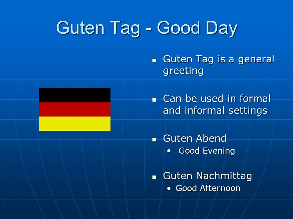 Guten Tag - Good Day Guten Tag is a general greeting Guten Tag is a general greeting Can be used in formal and informal settings Can be used in formal