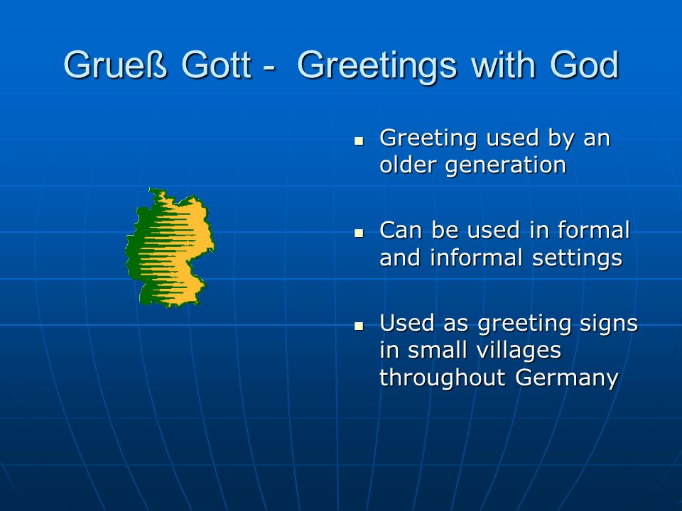 Grueß Gott - Greetings with God Greeting used by an older generation Greeting used by an older generation Can be used in formal and informal settings Can be used in formal and informal settings Used as greeting signs in small villages throughout Germany Used as greeting signs in small villages throughout Germany