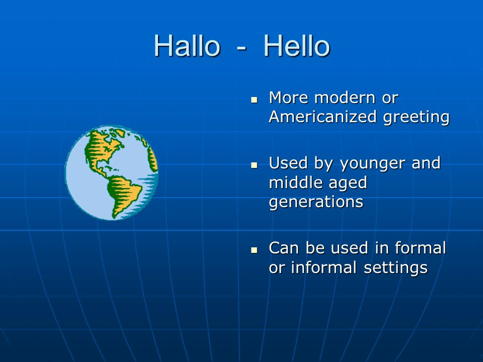 Hallo - Hello More modern or Americanized greeting More modern or Americanized greeting Used by younger and middle aged generations Used by younger and middle aged generations Can be used in formal or informal settings Can be used in formal or informal settings