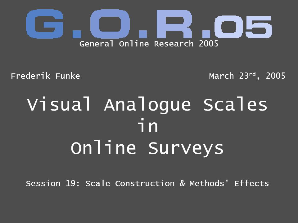 Visual Analogue Scales in Online Surveys Session 19: Scale Construction & Methods' Effects Frederik FunkeMarch 23 rd, 2005 General Online Research 200
