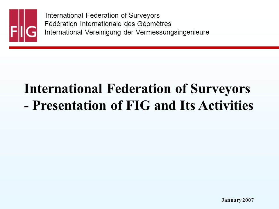 January 2007 International Federation of Surveyors Fédération Internationale des Géomètres International Vereinigung der Vermessungsingenieure International Federation of Surveyors - Presentation of FIG and Its Activities