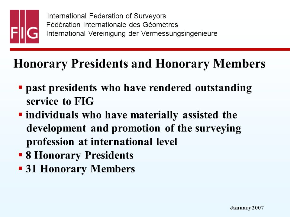 January 2007 International Federation of Surveyors Fédération Internationale des Géomètres International Vereinigung der Vermessungsingenieure Honorary Presidents and Honorary Members past presidents who have rendered outstanding service to FIG individuals who have materially assisted the development and promotion of the surveying profession at international level 8 Honorary Presidents 31 Honorary Members