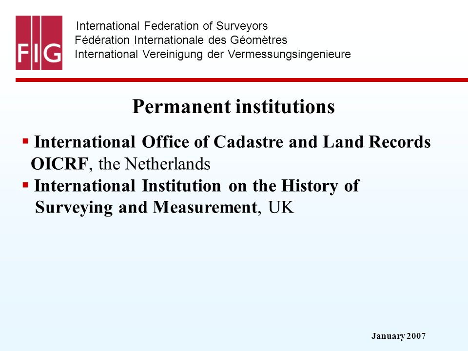 January 2007 International Federation of Surveyors Fédération Internationale des Géomètres International Vereinigung der Vermessungsingenieure Permanent institutions International Office of Cadastre and Land Records OICRF, the Netherlands International Institution on the History of Surveying and Measurement, UK