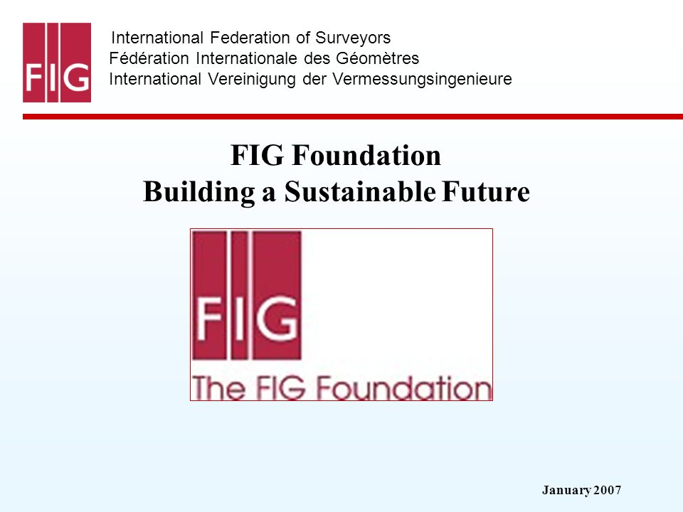 January 2007 International Federation of Surveyors Fédération Internationale des Géomètres International Vereinigung der Vermessungsingenieure FIG Fou