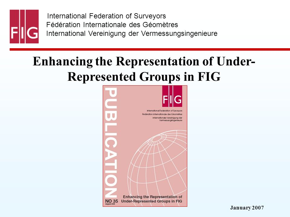 January 2007 International Federation of Surveyors Fédération Internationale des Géomètres International Vereinigung der Vermessungsingenieure Enhancing the Representation of Under- Represented Groups in FIG