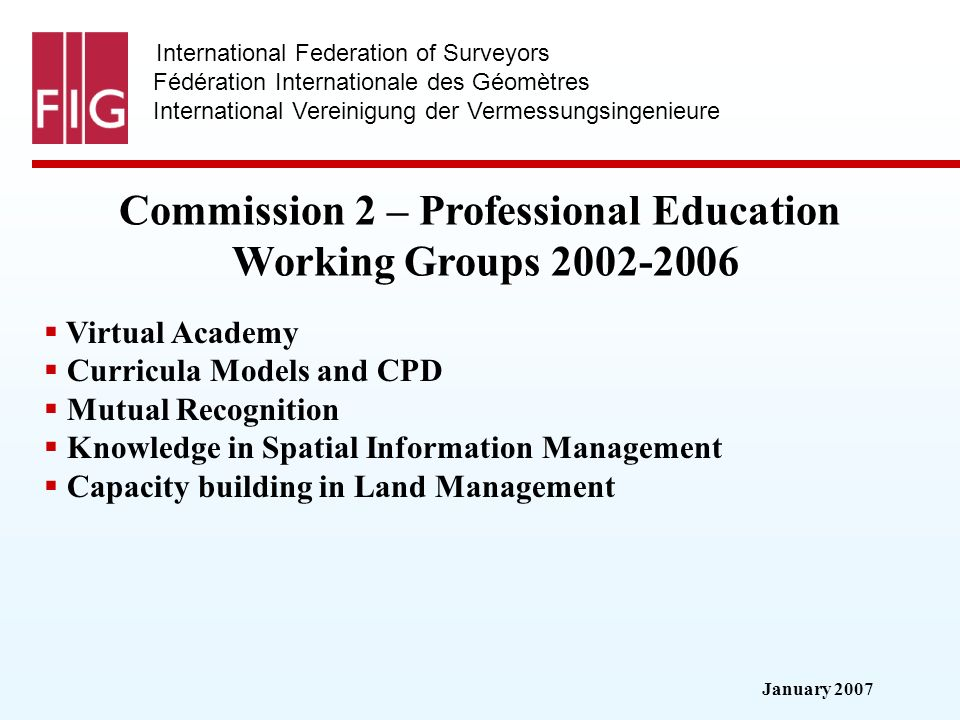 January 2007 International Federation of Surveyors Fédération Internationale des Géomètres International Vereinigung der Vermessungsingenieure Commission 2 – Professional Education Working Groups 2002-2006 Virtual Academy Curricula Models and CPD Mutual Recognition Knowledge in Spatial Information Management Capacity building in Land Management
