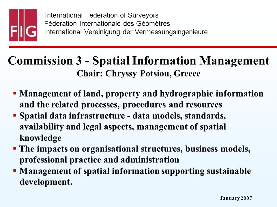 January 2007 International Federation of Surveyors Fédération Internationale des Géomètres International Vereinigung der Vermessungsingenieure Commission 3 - Spatial Information Management Chair: Chryssy Potsiou, Greece Management of land, property and hydrographic information and the related processes, procedures and resources Spatial data infrastructure - data models, standards, availability and legal aspects, management of spatial knowledge The impacts on organisational structures, business models, professional practice and administration Management of spatial information supporting sustainable development.