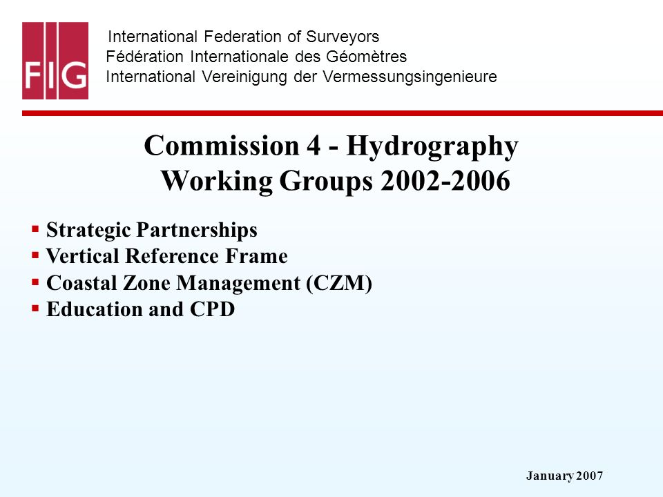 January 2007 International Federation of Surveyors Fédération Internationale des Géomètres International Vereinigung der Vermessungsingenieure Commission 4 - Hydrography Working Groups 2002-2006 Strategic Partnerships Vertical Reference Frame Coastal Zone Management (CZM) Education and CPD