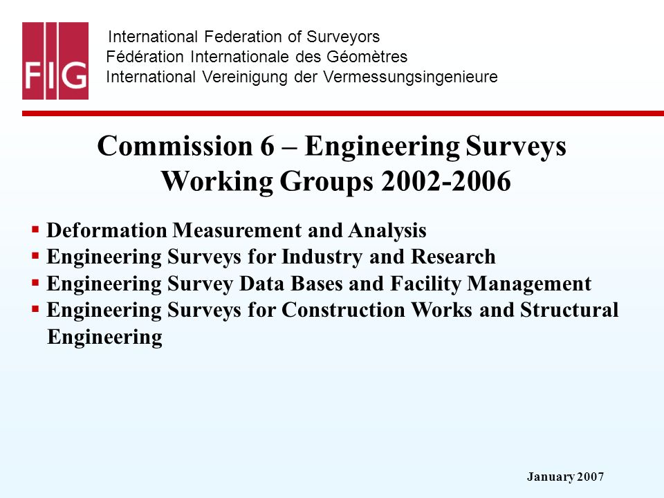January 2007 International Federation of Surveyors Fédération Internationale des Géomètres International Vereinigung der Vermessungsingenieure Commission 6 – Engineering Surveys Working Groups 2002-2006 Deformation Measurement and Analysis Engineering Surveys for Industry and Research Engineering Survey Data Bases and Facility Management Engineering Surveys for Construction Works and Structural Engineering
